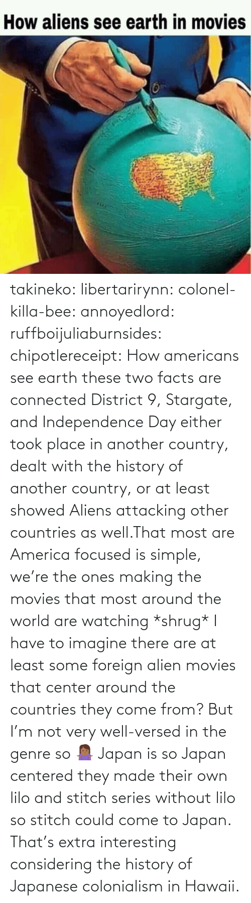 Facts: takineko:  libertarirynn:  colonel-killa-bee:  annoyedlord: ruffboijuliaburnsides:  chipotlereceipt: How americans see earth these two facts are connected     District 9, Stargate, and Independence Day either took place in another country, dealt with the history of another country, or at least showed Aliens attacking other countries as well.That most are America focused is simple, we're the ones making the movies that most around the world are watching *shrug*   I have to imagine there are at least some foreign alien movies that center around the countries they come from? But I'm not very well-versed in the genre so 🤷🏾‍♀️   Japan is so Japan centered they made their own lilo and stitch series without lilo so stitch could come to Japan.    That's extra interesting considering the history of Japanese colonialism in Hawaii.