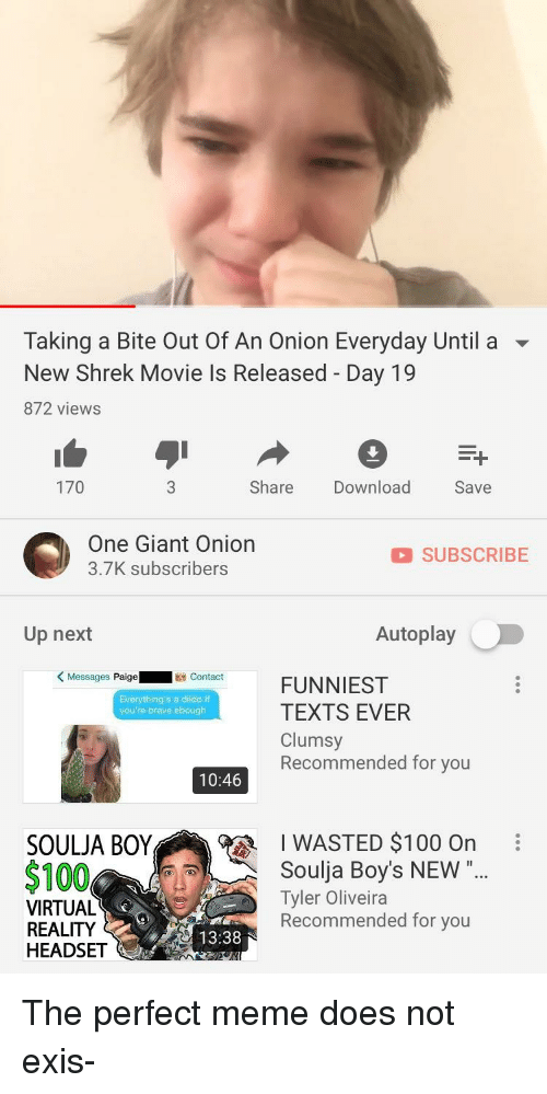 """Anaconda, Dildo, and Meme: Taking a Bite Out Of An Onion Everyday Until a ▼  New Shrek Movie Is Released - Day 19  872 views  170  Share Download  Save  One Giant Onion  3.7K subscribers  SUBSCRIBE  Up next  Autoplay  KMessages Paige  -escort ct  FUNNIEST  TEXTS EVER  Clumsy  Recommended for you  Everything's a dildo if  you're brave ebough  10:46  I WASTED $100 On  SOULJA BOY  $100  Soulja Boy's NEW""""..  Tyler Oliveira  Recommended for you  VIRTUAL  REALITY  HEADSET  13:38"""