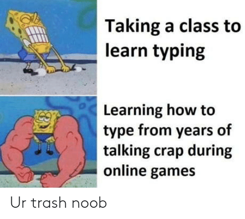 Trash, Games, and How To: Taking a class to  learn typing  Learning how to  type from years of  talking crap during  online games Ur trash noob
