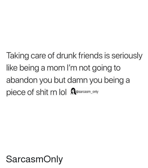 Drunk Friends: Taking care of drunk friends is seriously  like being a mom I'm not going to  abandon you but damn you being a  piece of shit rn lol Aesarasm ony SarcasmOnly
