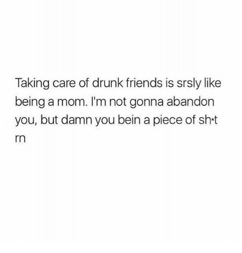 Drunk Friends: Taking care of drunk friends is srsly like  being a mom. I'm not gonna abandon  you, but damn you bein a piece of sht  rn