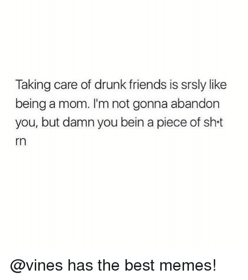 Drunk Friends: Taking care of drunk friends is srsly like  being a mom. I'm not gonna abandon  you, but damn you bein a piece of sht  rn @vines has the best memes!
