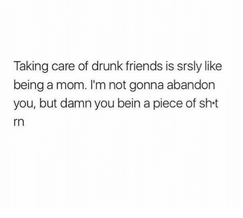 Drunk Friends: Taking care of drunk friends is srsly like  being a mom. I'm not gonna abandon  you, but damn you bein a piece of sh t  rn