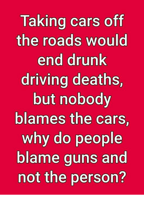 drunk driving: Taking cars off  the roads would  end drunk  driving deaths,  but nobody  blames the cars,  why do people  blame guns and  not the person?