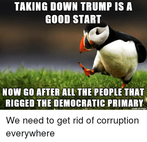 Democratic Primary, Good, and Imgur: TAKING DOWN TRUMP IS A  GOOD START  NOW GO AFTER ALL THE PEOPLE THAT  RIGGED THE DEMOCRATIC PRIMARY  made on imgur We need to get rid of corruption everywhere