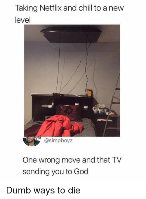 Netflix and chill: Taking Netflix and chill to a new  level  @simpboyz  One wrong move and that TV  sending you to God Dumb ways to die