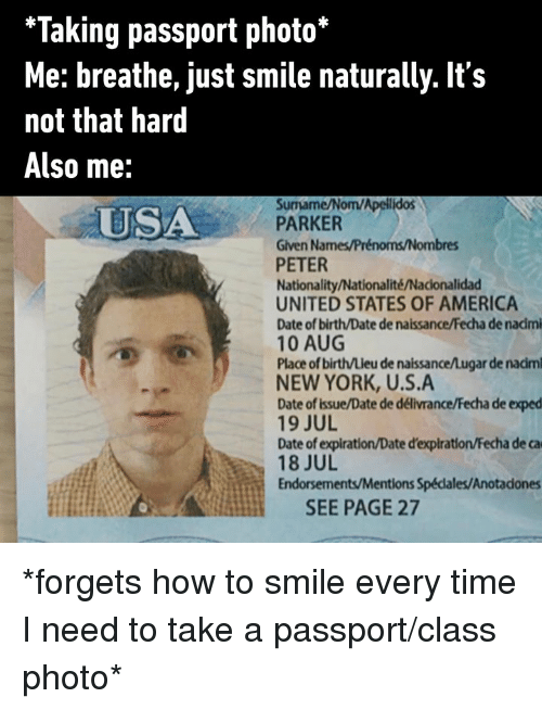 Nationality: *Taking passport photo*  Me: breathe, just smile naturally. It's  not that hard  Also me:  Surmame/Nom/Apellidos  PARKER  Given Names/Prénoms/Nombres  PETER  Nationality/Nationalité/Nacionalidad  UNITED STATES OF AMERICA  Date of birth/Date de naissance/Fecha de nadmi  10 AUG  Place of birth/Lieu de naissance/Lugar de nadm  NEW YORK, U.S.A  Date of issue/Date de délivrance/Fecha de exped  19 JUL  Date of expiration/Date d'expiration/Fecha de ca  18 JUL  Endorsements/Mentions Spédales/Anotadones  USA  SEE PAGE 27 *forgets how to smile every time I need to take a passport/class photo*