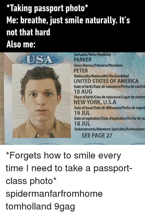 Passport: *Taking passport photo*  Me: breathe, just smile naturally. It's  not that hard  Also me:  Surmame/Nom/Apelilidos  PARKER  Given Names/Prénoms/Nombres  PETER  Nationality/Nationalité/Nacionalidad  UNITED STATES OF AMERICA  Date of birth/Date de naissance/Fecha de nacimi  10 AUG  Place of birth/Lieu de naissance/Lugar de nadm  NEW YORK, U.S.A  Date of Issue/Date de délivrance/Fecha de exped  19 JUL  Date of expiration/Date d'expiration/Fecha de ca  18 JUL  Endorsements/Mentions Spécdales/Anotadones  USA  SEE PAGE 27 *Forgets how to smile every time I need to take a passport-class photo* spidermanfarfromhome tomholland 9gag