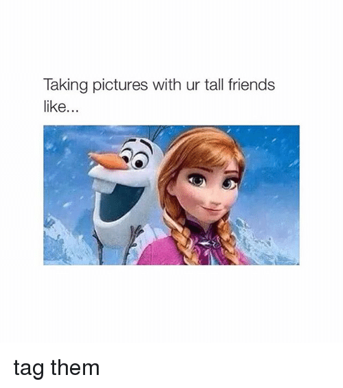 Tall Friend: Taking pictures with ur tall friends  like tag them