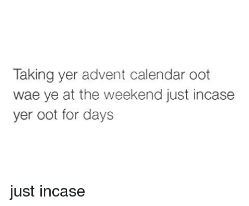 Memes, Calendar, and 🤖: Taking yer advent calendar oot  wae ye at the weekend just incase  yer oot for days just incase