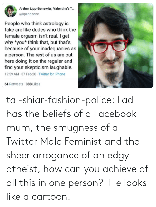 lad: tal-shiar-fashion-police:  Lad has the beliefs of a Facebook mum, the smugness of a Twitter Male Feminist and the sheer arrogance of an edgy atheist, how can you achieve of all this in one person?    He looks like a cartoon.