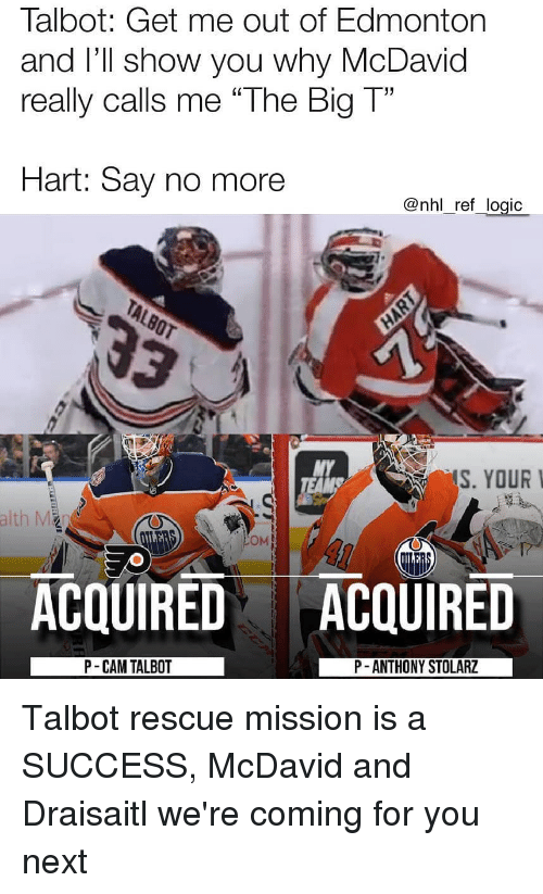 "Logic, Memes, and National Hockey League (NHL): Talbot: Get me out of Edmonton  and I'Il show you why McDavid  really calls me ""The Big T""  Hart: Say no more  @nhl_ref_logic  MY  S. YOUR  OM  ACQUIRED ACQUIRED  P- CAM TALBOT  P -ANTHONY STOLARZ Talbot rescue mission is a SUCCESS, McDavid and Draisaitl we're coming for you next"