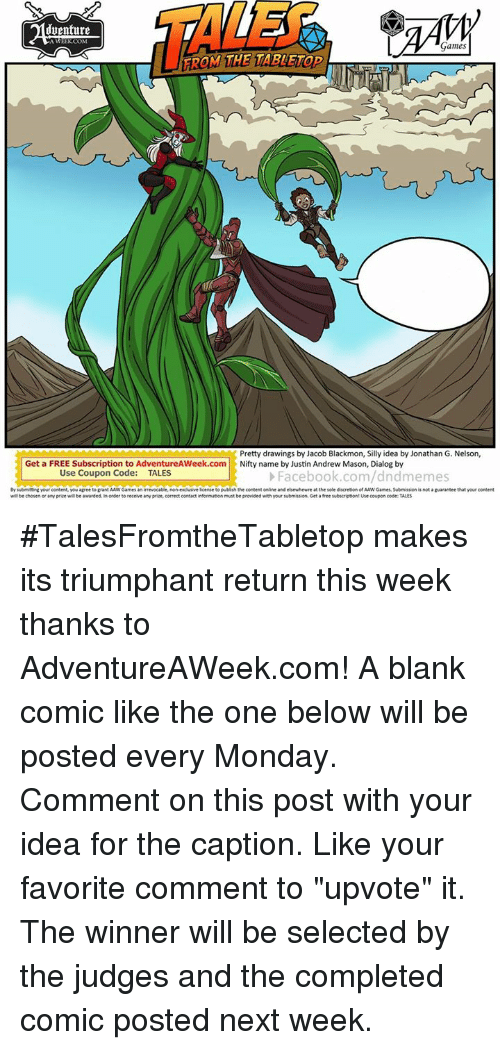 "Subscripter: TALE  iuenture  Games  FROM THE TABLETOD  ROM THE TAT  Pretty drawings by Jacob Blackmon, Silly idea by Jonathan G. Nelson,  Get a FREE Subscription to AdventureAWeek.com Nifty name by Justin Andrew Mason, Dialog by  Use Coupon Code:  TALES  Facebook.com/dndmemes  By submitting your content, you agree to grant AAW Games an irrevocable, non-excluive lcense to pubish the content online and elsewhewre at the sole discretion of AAW Games, Submision is not a guarantee that your content  wll be chosen or any prize w be awarded in order to receive sny prize, correct contact informaton must be provided with your submiston Get a free subscript on! ute coupon code: TALES #TalesFromtheTabletop makes its triumphant return this week thanks to AdventureAWeek.com! A blank comic like the one below will be posted every Monday.  Comment on this post with your idea for the caption.  Like your favorite comment to ""upvote"" it.  The winner will be selected by the judges and the completed comic posted next week."