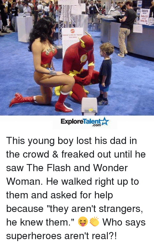 "talent explore: Talent  Explore  SALES  luly 22  25 This young boy lost his dad in the crowd & freaked out until he saw The Flash and Wonder Woman. He walked right up to them and asked for help because ""they aren't strangers, he knew them."" 😝👏 Who says superheroes aren't real?!"