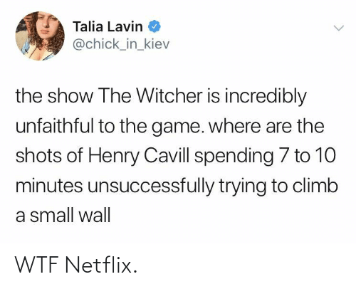 shots: Talia Lavin  @chick_in_kiev  the show The Witcher is incredibly  unfaithful to the game. where are the  shots of Henry Cavill spending 7 to 10  minutes unsuccessfully trying to climb  a small wall WTF Netflix.