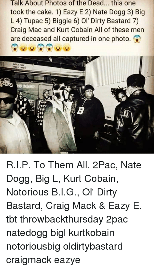 Eazy E, Memes, and Nate Dogg: Talk About Photos of the Dead... this one  took the cake. 1) Eazy E 2) Nate Dogg 3) Big  L 4) Tupac 5) Biggie 6) Ol Dirty Bastard 7)  Craig Mac and Kurt Cobain All of these men  are deceased all captured in one photo.  RIC MONROE R.I.P. To Them All. 2Pac, Nate Dogg, Big L, Kurt Cobain, Notorious B.I.G., Ol' Dirty Bastard, Craig Mack & Eazy E. tbt throwbackthursday 2pac natedogg bigl kurtkobain notoriousbig oldirtybastard craigmack eazye