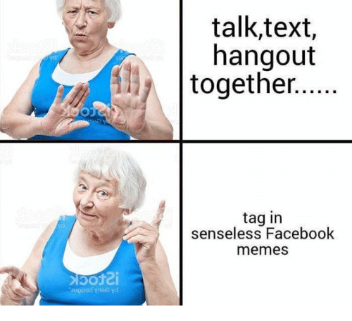 Facebook Memes: talk,text,  hangout  together..  tag in  senseless Facebook  memes