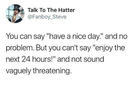 "Dank, Nice, and 🤖: Talk To The Hatter  @Fanboy_Steve  You can say ""have a nice day."" and no  problem. But you can't say ""enjoy the  next 24 hours!"" and not sound  vaguely threatening"