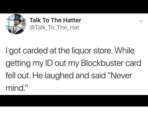 """Blockbuster, Dank, and Liquor Store: Talk To The Hatter  @Talk_To_The_Hat  I got carded at the liquor store. While  getting my ID out my Blockbuster card  fell out. He laughed and said """"Never  mind."""""""