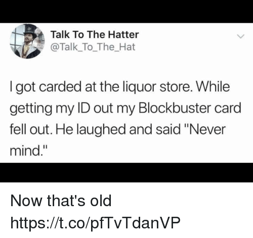 """Blockbuster, Funny, and Liquor Store: Talk To The Hatter  @Talk_To_The_Hat  I got carded at the liquor store. While  getting my ID out my Blockbuster card  fell out. He laughed and said """"Never  mind."""" Now that's old https://t.co/pfTvTdanVP"""