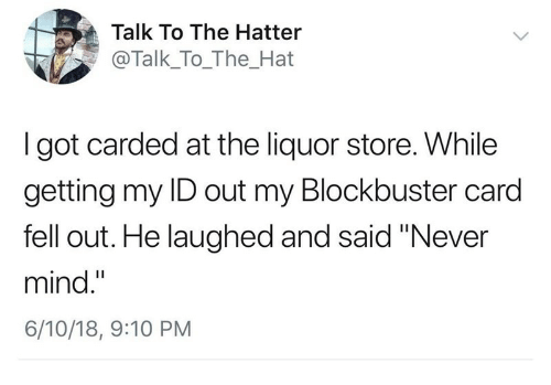 "Blockbuster, Liquor Store, and Mind: Talk To The Hatter  @Talk_To_The_Hat  I got carded at the liquor store. While  getting my ID out my Blockbuster card  fell out. He laughed and said ""Never  mind.""  6/10/18, 9:10 PM"