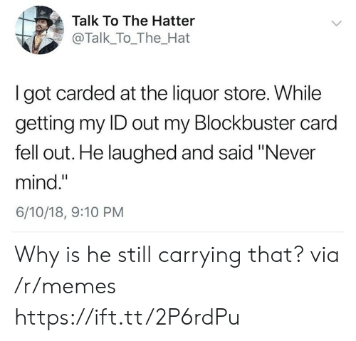"Blockbuster, Memes, and Liquor Store: Talk To The Hatter  @Talk_To_The_Hat  I got carded at the liquor store. While  getting my ID out my Blockbuster card  fell out. He laughed and said ""Never  mind.""  6/10/18, 9:10 PM Why is he still carrying that? via /r/memes https://ift.tt/2P6rdPu"