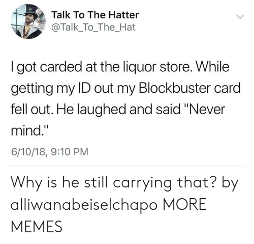 "Blockbuster, Dank, and Memes: Talk To The Hatter  @Talk_To_The_Hat  I got carded at the liquor store. While  getting my ID out my Blockbuster card  fell out. He laughed and said ""Never  mind.""  6/10/18, 9:10 PM Why is he still carrying that? by alliwanabeiselchapo MORE MEMES"