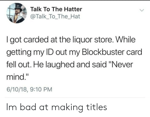 "Bad, Blockbuster, and Liquor Store: Talk To The Hatter  @Talk_To_The_Hat  I got carded at the liquor store. While  getting my ID out my Blockbuster card  fell out. He laughed and said ""Never  mind.""  6/10/18, 9:10 PM Im bad at making titles"