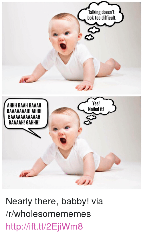 """Http, Ahhh, and Yes: Talking doesn't  look too difficult.  AHHH BAAH BAAAH  BAAAAAAAH! AHHH  Yes!  Nailed it!  BAAAAH! GAHHH! <p>Nearly there, babby! via /r/wholesomememes <a href=""""http://ift.tt/2EjiWm8"""">http://ift.tt/2EjiWm8</a></p>"""