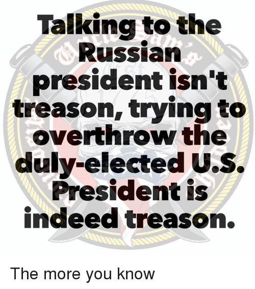 Memes, The More You Know, and Indeed: Talking to the  Russian  president isn't  treason, trying to  overthrow the  duly-elected U.S.  President is  indeed treason. The more you know