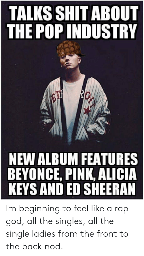 Alicia Keys: TALKS SHIT ABOUT  THE POP INDUSTRY  NEW ALBUM FEATURES  BEYONCE, PINK, ALICIA  KEYS AND ED SHEERAN Im beginning to feel like a rap god, all the singles, all the single ladies from the front to the back nod.