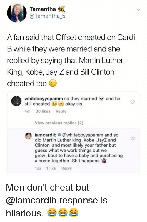 Martin Luther King: Tamantha  @Tamantha_5  A fan said that Offset cheated on Cardi  B while they were married and she  replied by saying that Martin Luther  King, Kobe, Jay Z and Bill Clinton  cheated tod  whiteboyyspamm so they marriedand he  still cheated okay sis  4m 30 likes Reply  View previous replies (2)  #2 iamcardib  @whiteboyyspamm and so  did Martin Luther king ,Kobe ,JayZ and  Clinton and most likely your father but  guess what we work things out we  grew ,bout to have a baby and purchasing  a home together .Shit happens  19s 1 like Reply Men don't cheat but @iamcardib response is hilarious. 😂😂😂