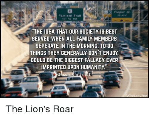 """lion roar: Tamiami Trail  """"THE IDEA THAT OUR SOCIETY IS BEST  SEPERATE IN THE MORNING, TO DO  THINGS THEY GENERALLY DONT ENJOY  COULD BE THE BIGGEST FALLACY EVER  IMPRINTED UPON HUMANITY  Jason Christoff  fbIThe Lions Roa The Lion's Roar"""