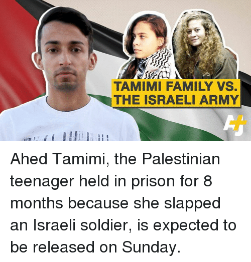 Family, Memes, and Prison: TAMIMI FAMILY VS.  THE ISRAELI ARMY Ahed Tamimi, the Palestinian teenager held in prison for 8 months because she slapped an Israeli soldier, is expected to be released on Sunday.