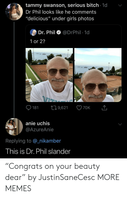 "swanson: tammy swanson, serious bitch 1d  Dr Phil looks like he comments  ""delicious"" under girls photos  Dr. Phil  @DrPhil 1d  1 or 2?  181  19,621  70K  anie uchis  @AzureAnie  Replying to @nikamber  This is Dr. Phil slander ""Congrats on your beauty dear"" by JustinSaneCesc MORE MEMES"