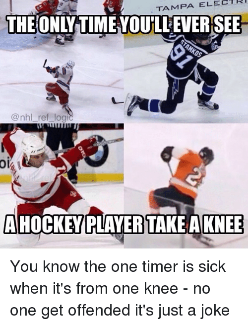just a joke: TAMPA ELECTRI  THE ONLY TIME YOULEVERSEE  @nhl_ref_logi  oi  AHOCKEY PLAYERTAKEAKNEE You know the one timer is sick when it's from one knee - no one get offended it's just a joke