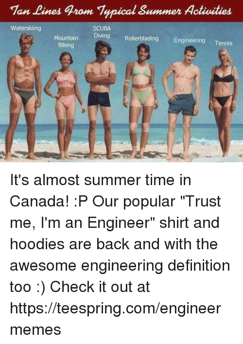 "Canadã¡: Tan Lines grom Typical Summer Activities  Waterskiing  SCUBA  Diving Rollerblading Engineering  Tennis  Mountain  Biking It's almost summer time in Canada! :P  Our popular ""Trust me, I'm an Engineer"" shirt and hoodies are back and with the awesome engineering definition too :) Check it out at https://teespring.com/engineermemes"