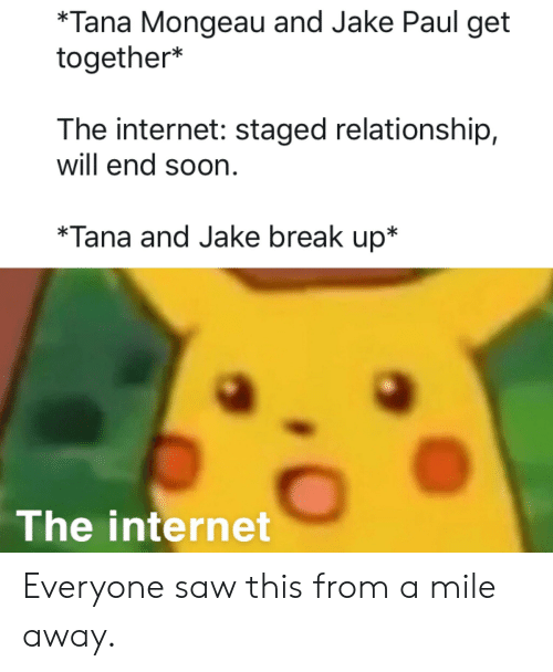 Internet, Reddit, and Saw: *Tana Mongeau and Jake Paul get  together*  The internet: staged relationship,  will end soon  *Tana and Jake break up*  The internet Everyone saw this from a mile away.