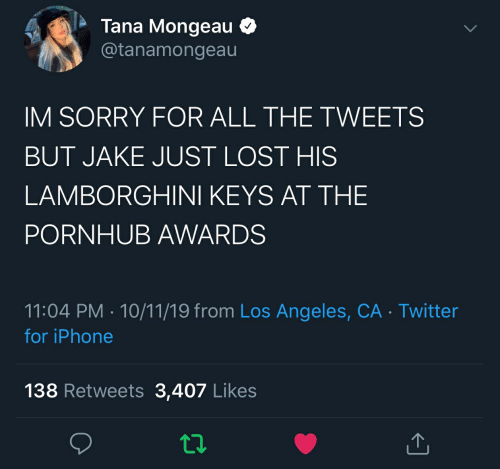 Iphone, Pornhub, and Sorry: Tana Mongeau  @tanamongeau  IM SORRY FOR ALL THE TWEETS  BUT JAKE JUST LOST HIS  LAMBORGHINI KEYS AT THE  PORNHUB AWARDS  11:04 PM 10/11/19 from Los Angeles, CA Twitter  for iPhone  138 Retweets 3,407 Likes