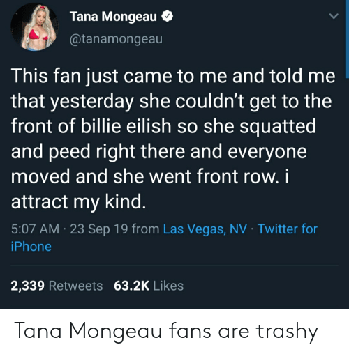 Iphone, Twitter, and Las Vegas: Tana Mongeau  @tanamongeau  This fan just came to me and told me  that yesterday she couldn't get to the  front of billie eilish so she squatted  and peed right there and everyone  moved and she went front row. i  attract my kind.  5:07 AM 23 Sep 19 from Las Vegas, NV Twitter for  iPhone  2,339 Retweets 63.2K Likes Tana Mongeau fans are trashy
