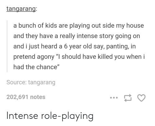 "panting: tangarang  a bunch of kids are playing out side my house  and they have a really intense story going on  and i just heard a 6 year old say, panting, in  pretend agony ""I should have killed you when i  had the chance""  Source: tangarang  202,691 notes Intense role-playing"