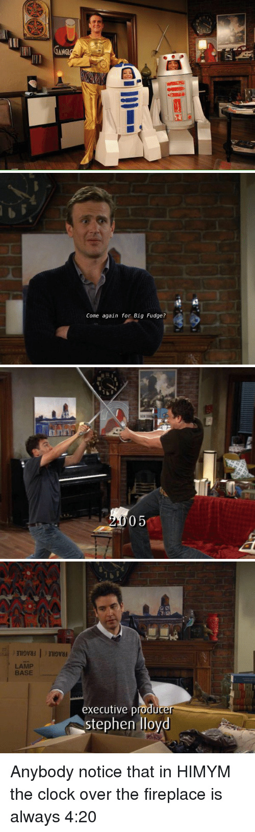 4:20: TANGL   Come again for Big Fudge?   05   LAMP  BASE  executive producer  stephen lloyd Anybody notice that in HIMYM the clock over the fireplace is always 4:20