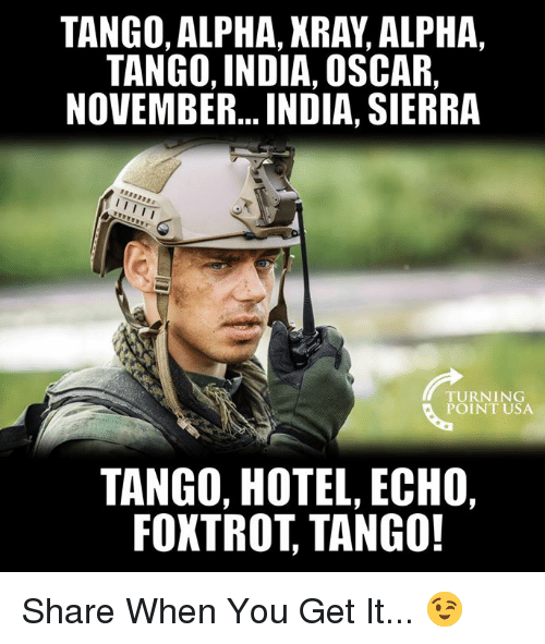 Memes, Hotel, and India: TANGO, ALPHA, XRAY, ALPHA,  TANGO, INDIA, OSCAR,  NOVEMBER... INDIA, SIERRA  TURNING  POINT USA  TANGO, HOTEL, ECHO,  FOXTROT, TANGO! Share When You Get It... 😉