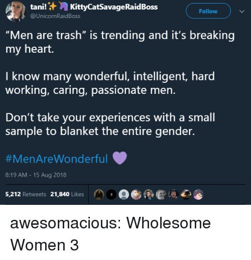 "Trash, Tumblr, and Blog: tani!:,, KittyCatSavageRaidBoss  @UnicornRaidBoss  Follow  ""Men are trash"" is trending and it's breaking  my heart.  I know many wonderful, intelligent, hard  working, caring, passionate men.  Don't take your experiences with a small  sample to blanket the entire gender.  #MenAreWonderful  8:19 AM-15 Aug 2018  5,212 Retweets 21,840 Likes。。彫 ,心 awesomacious:  Wholesome Women 3"