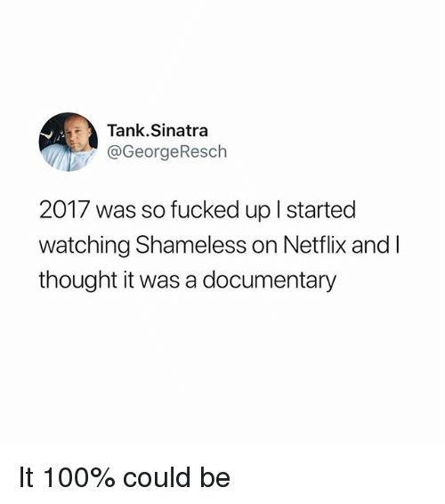 So Fucked Up: Tank.Sinatra  @GeorgeResch  2017 was so fucked up l started  watching Shameless on Netflix and l  thought it was a documentary It 100% could be