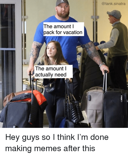 Funny, Memes, and Vacation: @tank.sinatra  The amount l  pack for vacation  The amount l  actually need Hey guys so I think I'm done making memes after this