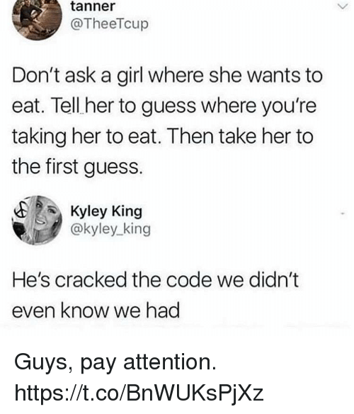 Funny, Cracked, and Girl: tanner  @TheeTcup  Don't ask a girl where she wants to  eat. Tell her to guess where you're  taking her to eat. Then take her to  the first guess.  Kyley King  @kyley_king  He's cracked the code we didn't  even know we had Guys, pay attention. https://t.co/BnWUKsPjXz