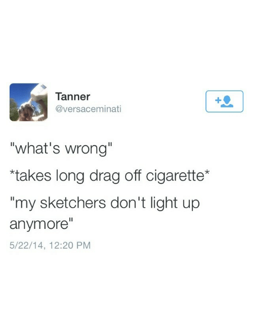 "Cigarette, Light, and Sketchers: Tanner  @versaceminati  ""what's wrong""  ""takes long drag off cigarette*  my sketchers don't light up  anymore""  5/22/14, 12:20 PM"