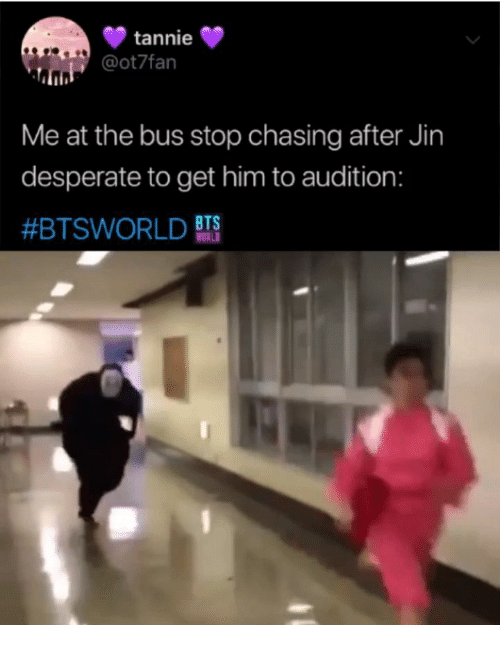 jin: tannie  @ot7fan  Me at the bus stop chasing after Jin  desperate to get him to audition:  #BTSWORLD BTS