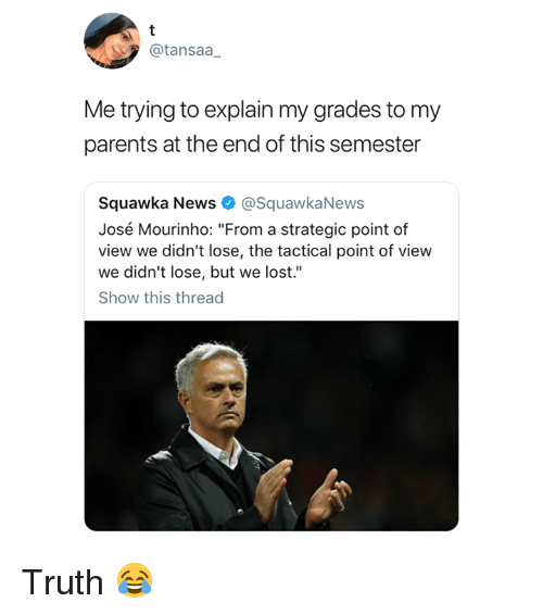 """Tactical: @tansaa  Me trying to explain my grades to my  parents at the end of this semester  Squawka News @SquawkaNews  José Mourinho: """"From a strategic point of  view we didn't lose, the tactical point of view  we didn't lose, but we lost.""""  Show this thread Truth 😂"""